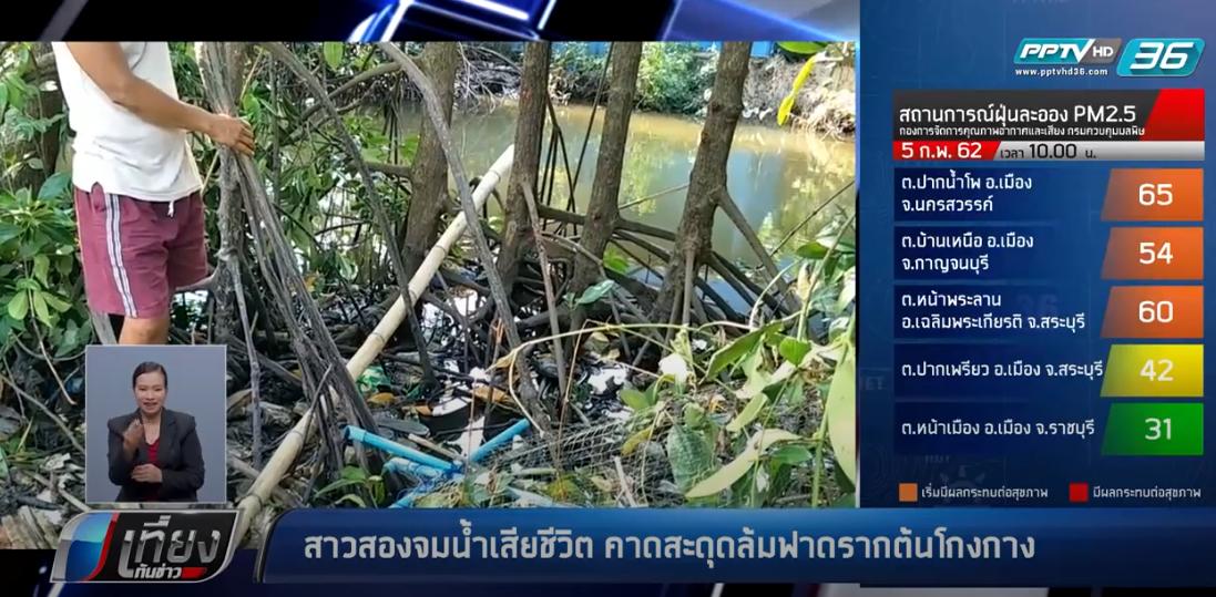 สาวสองจมน้ำเสียชีวิต คาดสะดุดล้มฟาดรากต้นโกงกาง